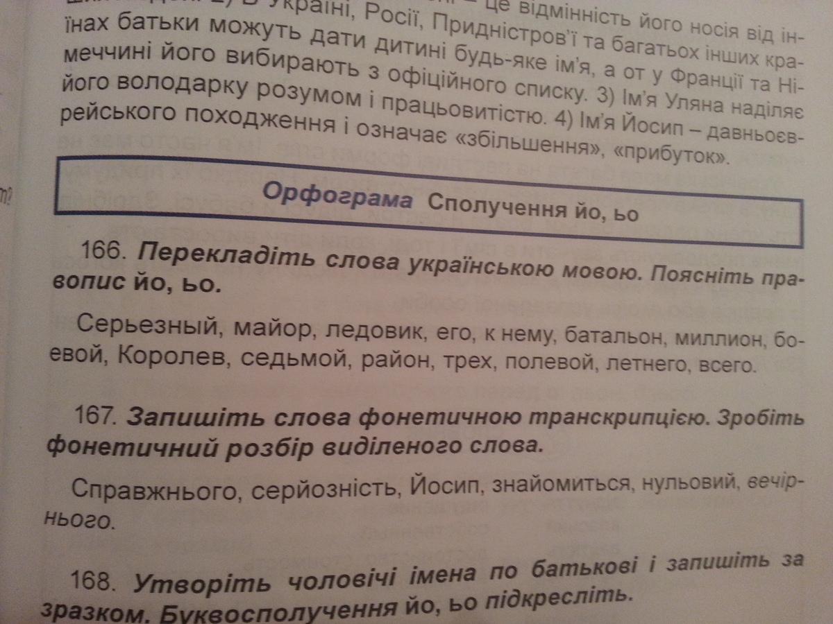 Изображение к вопросу Помогите с заданиями : Перекладiть слова украiнською мовою. Пояснiть правопис йо, ьо.166, Запишить слова фонетичною транскрипцэю. Зробiть фонетичний розбiр видiденного слова.167, Вставте й чи ь.169. Задания на двух картинках.