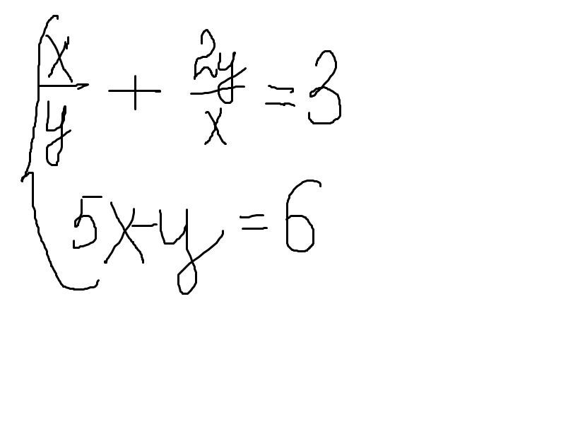 Помогите решить СИСТЕМУ методом замены переменной без понятия что заменить  {x/y+2y/x=3  {5x-y=6 пожалуйста Загрузить png