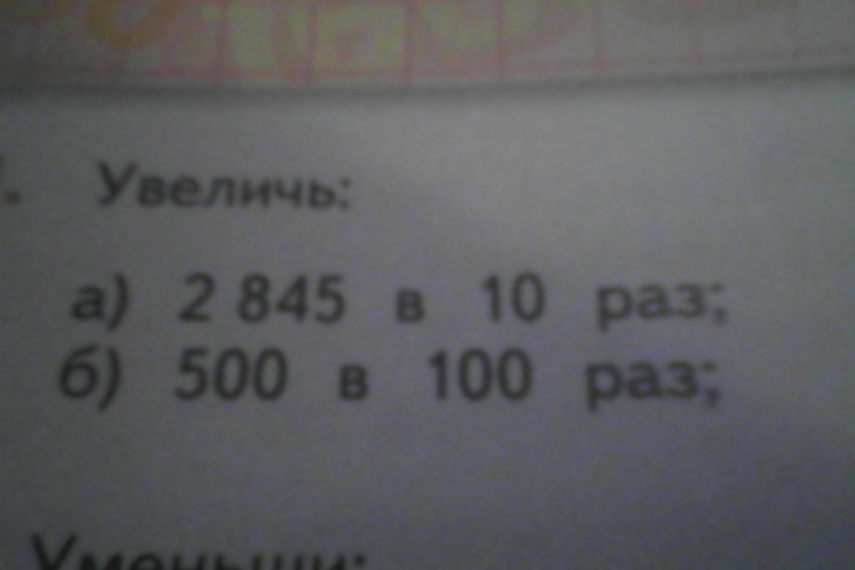 Изображение к вопросу Увеличь : 2845 в 10 раз, 500 в 100 раз, 308 в 1000 раз,2 в 100000 раз.