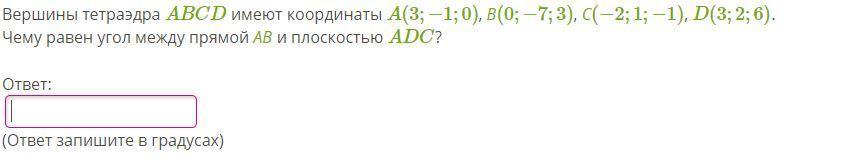 Вершины тетраэдра ABCD имеют координаты A(3;−1;0), В(0;−7;3), С(−2;1;−1), D(3;2;6). Чему равен угол между прямой АВ и плоскостью ADC? Решите умоляю
