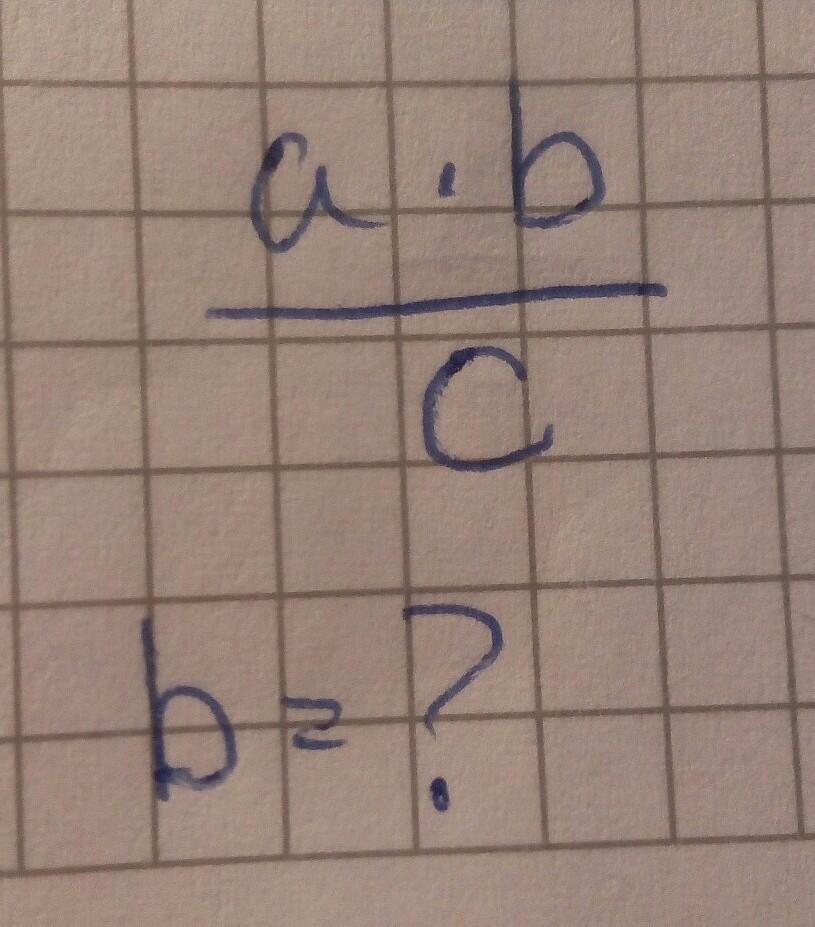Пожалуйста решите (a*b)/c b=?